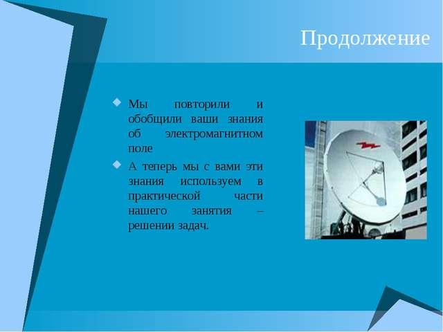 Продолжение Мы повторили и обобщили ваши знания об электромагнитном поле А те...