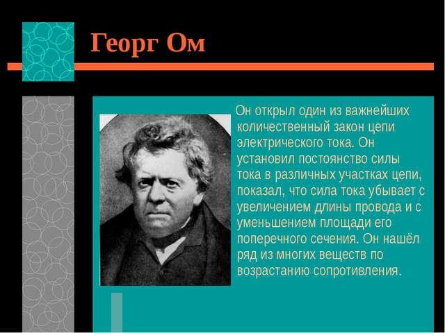 Георг Ом Он открыл один из важнейших количественный закон цепи электрического...