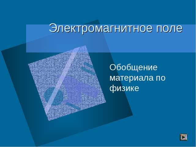 Электромагнитное поле Обобщение материала по физике