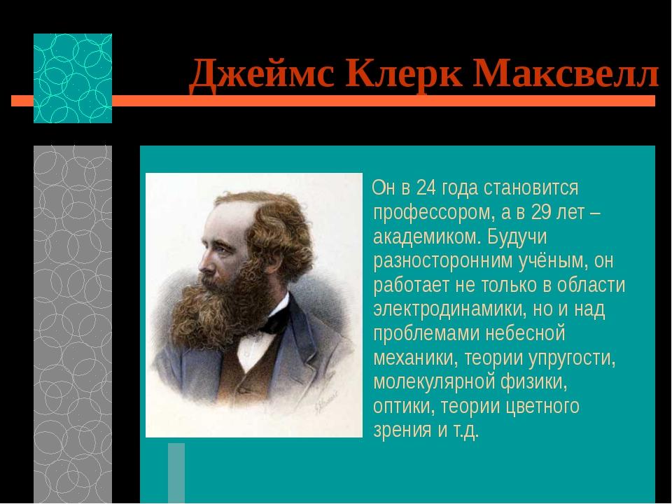 Джеймс Клерк Максвелл Он в 24 года становится профессором, а в 29 лет – акаде...