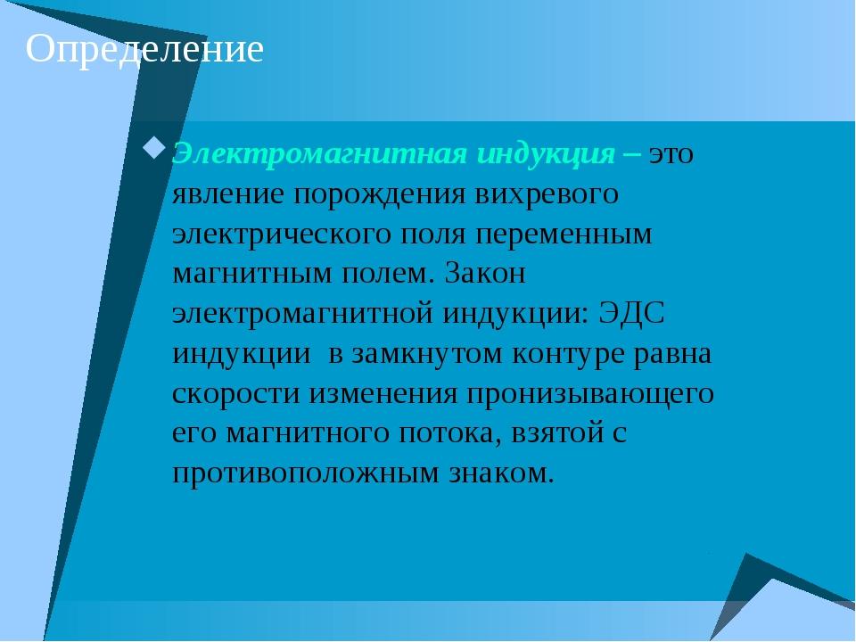 Определение Электромагнитная индукция – это явление порождения вихревого элек...