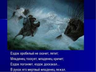 Ездок оробелый не скачет, летит; Младенец тоскует, младенец кричит; Ездок пог