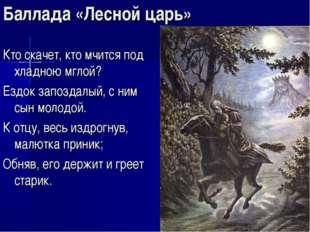 Баллада «Лесной царь» Кто скачет, кто мчится под хладною мглой? Ездок запозда