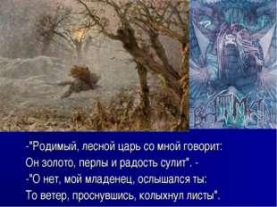 """-""""Родимый, лесной царь со мной говорит: Он золото, перлы и радость сулит"""". -"""