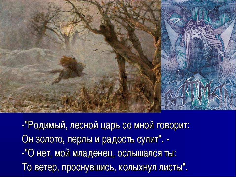 """-""""Родимый, лесной царь со мной говорит: Он золото, перлы и радость сулит"""". -..."""