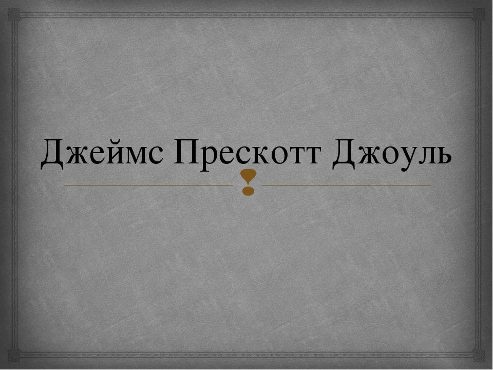 Джеймс Прескотт Джоуль 