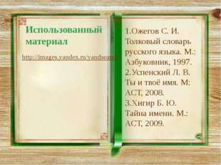 Использованный материал http://images.yandex.ru/yandsearch 1.Ожегов С. И. Тол