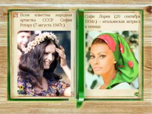 Всем известна народная артистка СССР София Ротару (7 августа 1947г.) Софи Лор