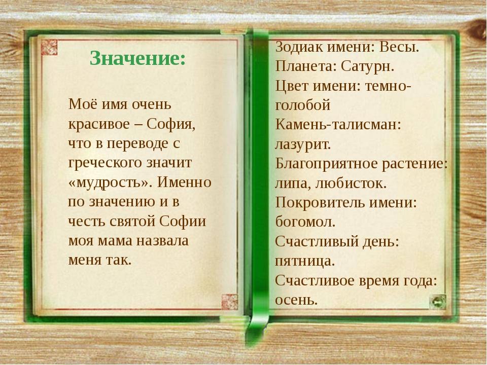 Значение: Моё имя очень красивое – София, что в переводе с греческого значит...