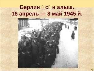 Берлин өсөн алыш. 16 апрель — 8 май 1945 й.