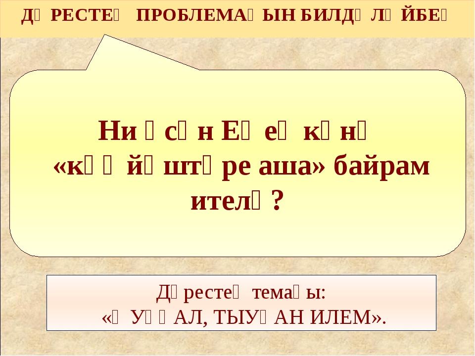 Ни өсөн Еңеү көнө «күҙ йәштәре аша» байрам ителә? ДӘРЕСТЕҢ ПРОБЛЕМАҺЫН БИЛДӘЛ...