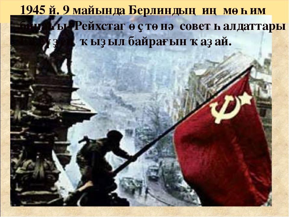 1945 й. 9 майында Берлиндың иң мөһим бинаһы- Рейхстаг өҫтөнә совет һалдаттары...