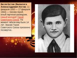 Ва́ля Ко́тик(Валенти́н Алекса́ндрович Ко́тик; 11 февраля 1930— 17 февраля 1