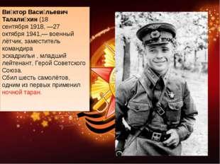 Ви́ктор Васи́льевич Талали́хин(18 сентября1918, —27 октября1941,— военный