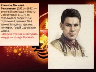 Клочков Василий Георгиевич(1911—1941)— военный комиссар 4-й роты 2-го батал