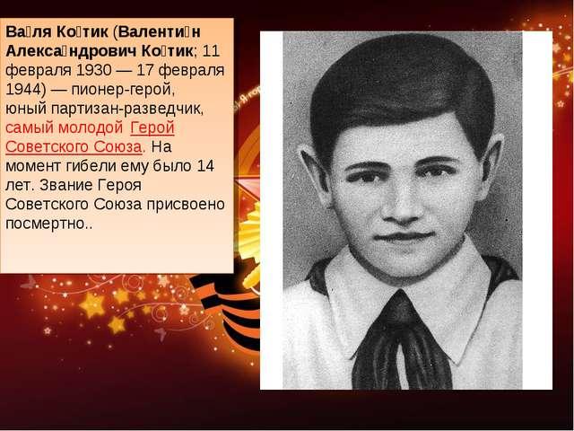 Ва́ля Ко́тик(Валенти́н Алекса́ндрович Ко́тик; 11 февраля 1930— 17 февраля 1...