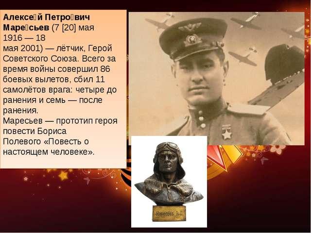 Алексе́й Петро́вич Маре́сьев(7[20]мая 1916—18 мая2001)—лётчик,Герой...