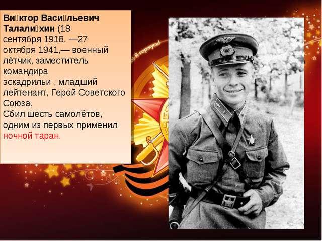 Ви́ктор Васи́льевич Талали́хин(18 сентября1918, —27 октября1941,— военный...