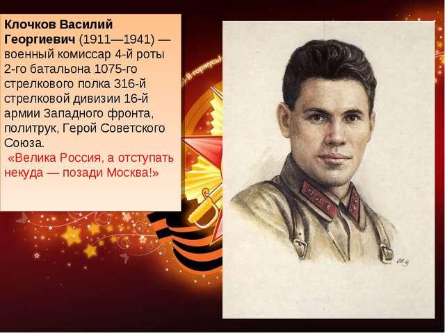 Клочков Василий Георгиевич(1911—1941)— военный комиссар 4-й роты 2-го батал...