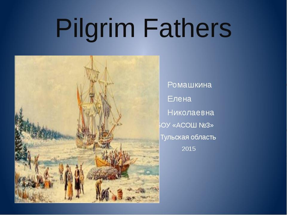 Pilgrim Fathers Ромашкина Елена Николаевна МБОУ «АСОШ №3» Тульская область 2015