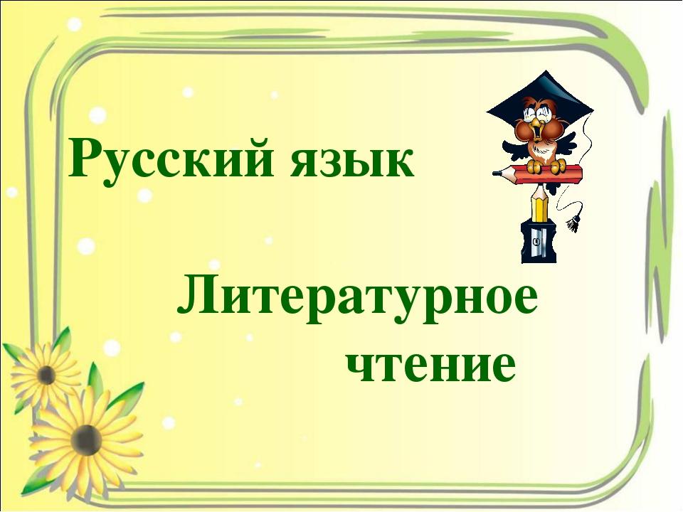 Русский язык Литературное  чтение