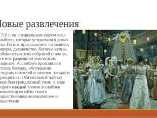 Новые развлечения С 1718 г. он специальным указом ввел ассамблеи, которые уст