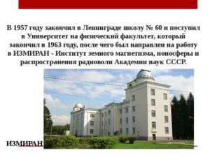 В 1957 году закончил в Ленинграде школу № 60 и поступил в Университет на физи