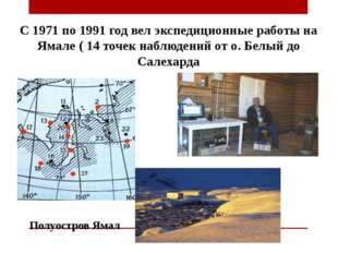С 1971 по 1991 год вел экспедиционные работы на Ямале ( 14 точек наблюдений о