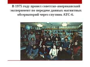 В 1975 году провел советско-американский эксперимент по передаче данных магни