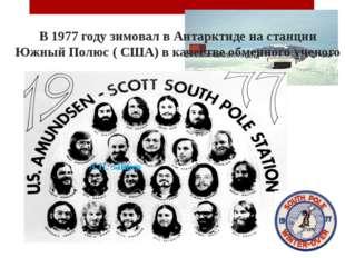 В 1977 году зимовал в Антарктиде на станции Южный Полюс ( США) в качестве обм
