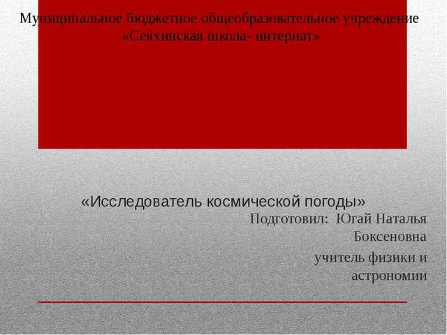 Муниципальное бюджетное общеобразовательное учреждение «Сеяхинская школа- инт...