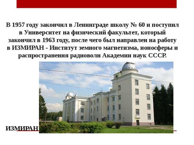 В 1957 году закончил в Ленинграде школу № 60 и поступил в Университет на физи...
