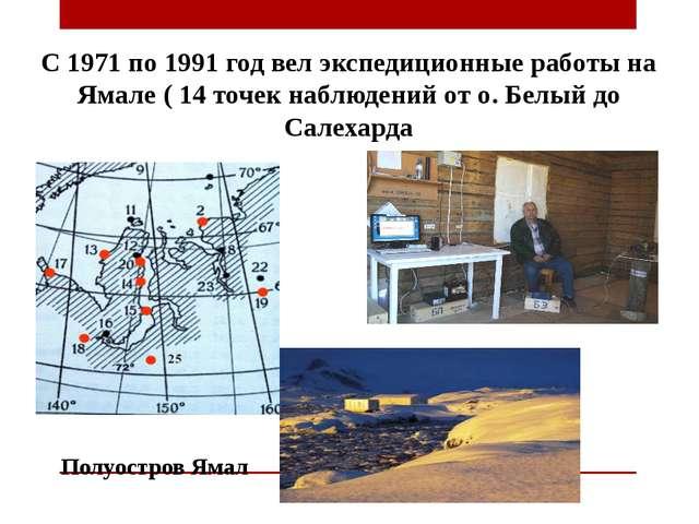 С 1971 по 1991 год вел экспедиционные работы на Ямале ( 14 точек наблюдений о...
