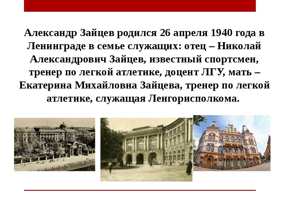 Александр Зайцев родился 26 апреля 1940 года в Ленинграде в семье служащих: о...