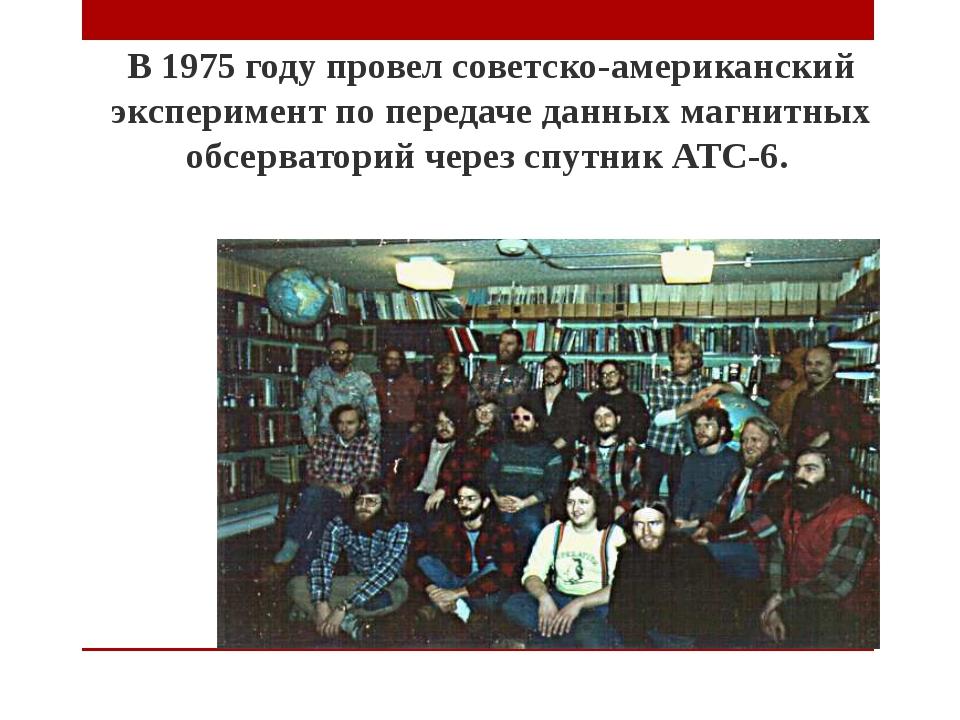 В 1975 году провел советско-американский эксперимент по передаче данных магни...