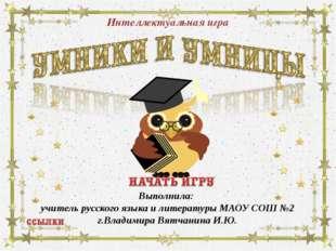 Интеллектуальная игра Выполнила: учитель русского языка и литературы МАОУ СОШ