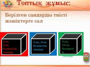 Топтық жұмыс: Берілген сандарды тиісті жәшіктерге сал 2-ге, 4-ке бөлінетін с