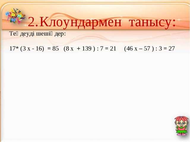 2..Клоундармен танысу: Теңдеуді шешіңдер: 17* (3 х - 16) = 85 (8 х + 139 ) :...