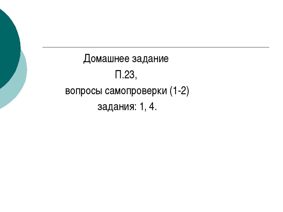 Домашнее задание П.23, вопросы самопроверки (1-2) задания: 1, 4.