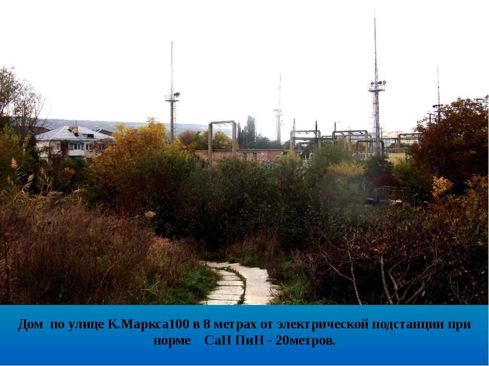 Дом по улице К.Маркса100 в 8 метрах от электрической подстанции при норме СаН...