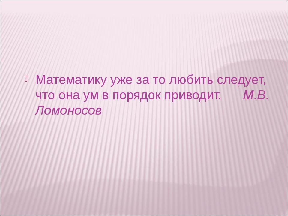 Математику уже за то любить следует, что она ум в порядок приводит. М.В. Ломо...