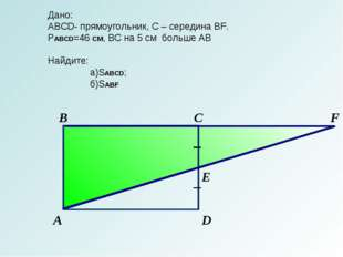 С В А D F E Дано: АBCD- прямоугольник, С – середина BF. PABCD=46 СМ, BC на 5