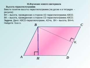 А B C D H III.Изучение нового материала Высота параллелограмма Ввести понятие