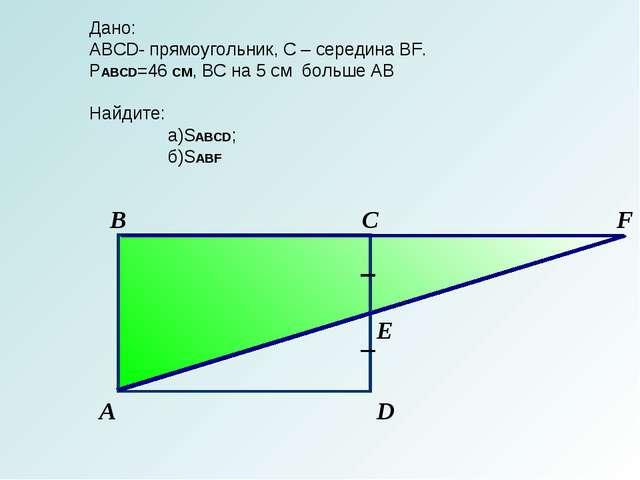 С В А D F E Дано: АBCD- прямоугольник, С – середина BF. PABCD=46 СМ, BC на 5...
