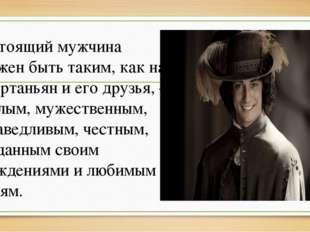 Настоящий мужчина должен быть таким, как на Д`Артаньян и его друзья, –смелым,