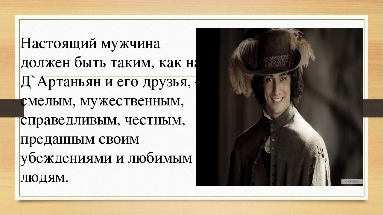 Настоящий мужчина должен быть таким, как на Д`Артаньян и его друзья, –смелым,...
