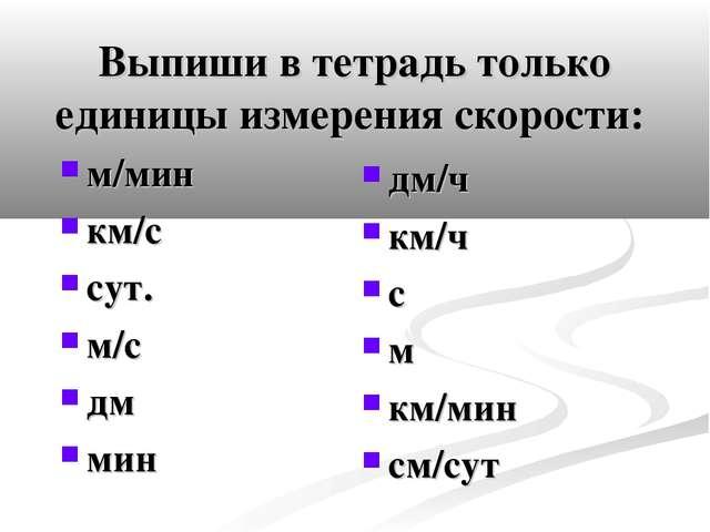 Выпиши в тетрадь только единицы измерения скорости: м/мин км/с сут. м/с дм ми...