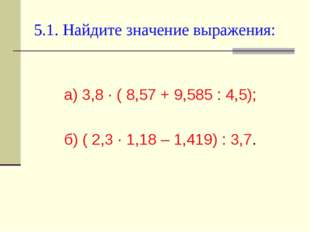 5.1. Найдите значение выражения: а) 3,8 ∙ ( 8,57 + 9,585 : 4,5); б) ( 2,3 ∙ 1