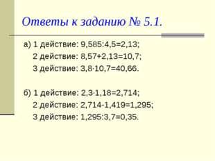 Ответы к заданию № 5.1. а) 1 действие: 9,585:4,5=2,13; 2 действие: 8,57+2,13=