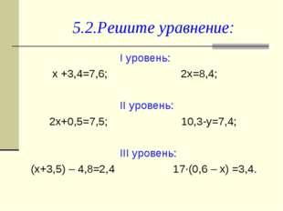 5.2.Решите уравнение: I уровень: х +3,4=7,6; 2х=8,4; II уровень: 2х+0,5=7,5;